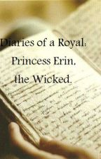 Diaries of a Royal: Princess Erin, the Wicked. by DayDreamingGoddess