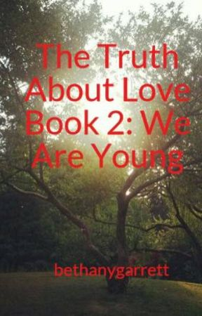 The Truth About Love Book 2: We Are Young by bethanygarrett