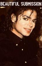 Beautiful Submission (A Michael Jackson Fanfiction) by MychaelaJaleesa