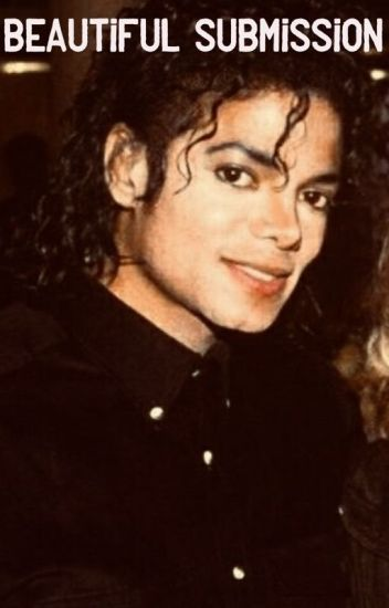 Beautiful Submission (A Michael Jackson Fanfiction)