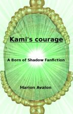 Kami's courage - A Born of Shadow Fanfiction by MarionAvalon
