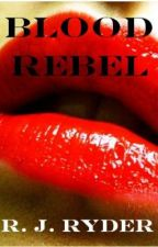 Blood Rebel [COMPLETED] by RJRyder
