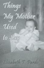Things My Mother Used to Say by elizabethtpardo