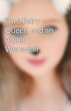 I'm a Fairy Queen, and an Alpha Werewolf by XxkeadakashxX