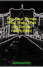 The Four Times That They Met (An Arrow Fanfiction) by anniebee420