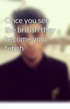 Once you see the british they become your fetish by TheEgyptian