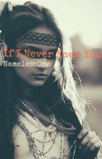 If I Never Knew You ✔️ (Complete)  by NamelessOne