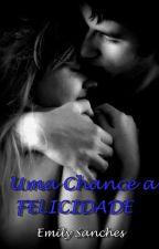 Uma Chance a Felicidade by Emily_Sanches