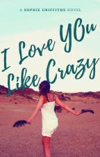 I Love You Like Crazy by SophieRenee