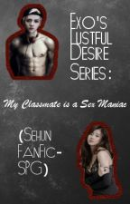 Exo's Lustful Desire Series: My Classmate is a Sex Maniac (Sehun FanFic- SPG) by maidensvow