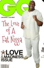 The Love of A Fat Nigga (DISCONTINUED) by LabelMeNotorious_