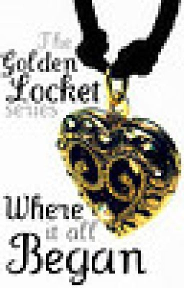 The Golden Locket Series: Where It All Began (PROOFREAD!)