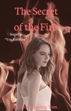 The Secret of The Fire: Sequel to You Are Mine by Snakehipping-Tom