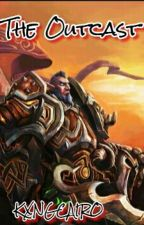 The Outcast: A World of Warcraft Fanfiction by KXNGCAIRO