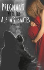 Pregnant With The Alpha's Babies. (Coming Soon) by Deynnalove16