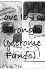Love is too Strongk (Merome Fanfic) by ImaginaryButFiction