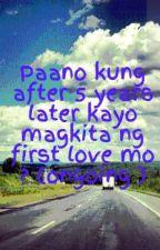 Paano kung after 5 years later kayo magkita ng first love mo ? (ongoing ) by stanley29