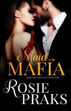 Totally Captivated (Maid to the Mafia Vol. 1) by RosiePraks