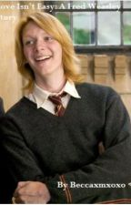 Love Isn't Easy: A Fred Weasley Story by beccaxmxo