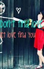 Don't find love, let love find you. by elainechu