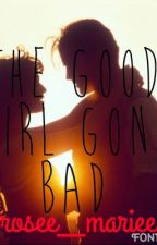 The Good Girl Gone Bad by _rosee__mariee_