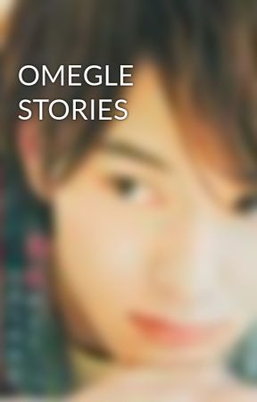 OMEGLE STORIES by HumiGad