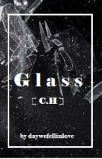 Glass - c.h by daywefellinlove
