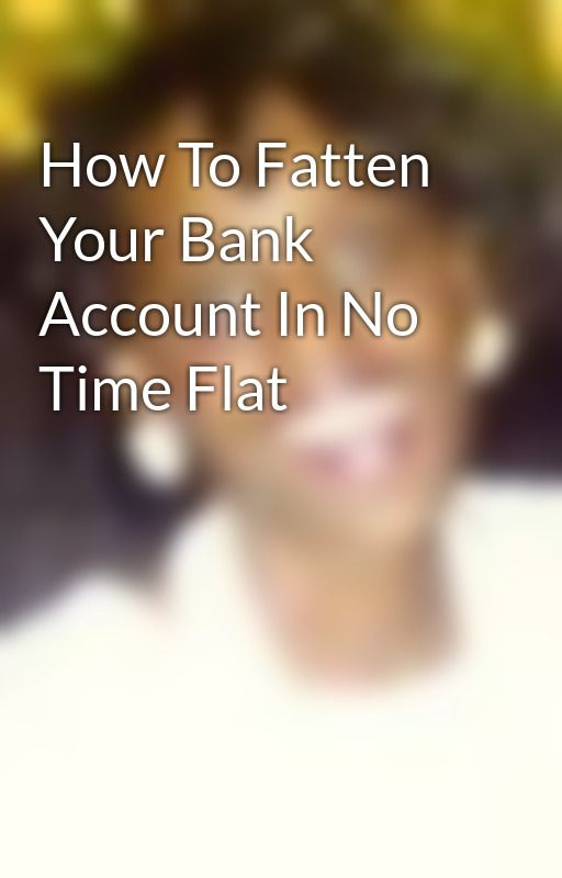 How To Fatten Your Bank Account In No Time Flat by WandaWhite1