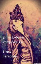 Entre lobos e vampiros....Eu by Bruna-Fernanda