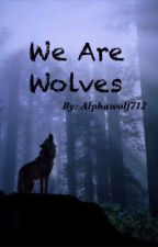 We Are Wolves by Alphawolf712