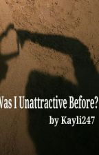 Was I Unattractive Before? by kayli247