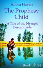 The Prophesy Child (A Tale of the Nymph Descendants Book #3) by allora_haven