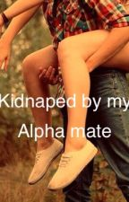 Kidnapped by my alpha mate!! by TyishaCole