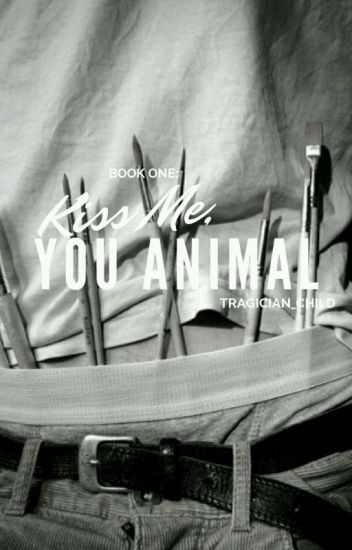 (COMPLETED) Book One: Kiss Me, You Animal