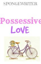 Possessive Love by Spongewriter