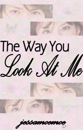 The Way You Look At Me by jessamoemoe