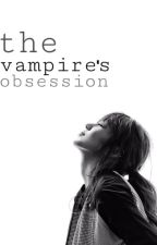 The Vampire's Obsession by bloodyanney