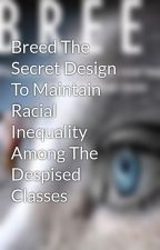 Breed The Secret Design To Maintain Racial Inequality Among The Despised Classes by Williamchasterson
