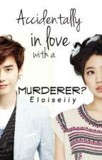 Accidentally in Love with a Murderer? by Eloiseiiy