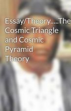 Essay/Theory.....The Cosmic Triangle and Cosmic Pyramid Theory by poemsblogs10