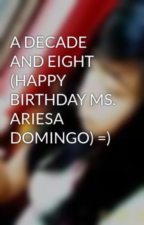 A DECADE AND EIGHT (HAPPY BIRTHDAY MS. ARIESA DOMINGO) =) by AngelArciaga