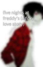 five nights at freddy's (a foxy love story) by roselovesmarshalllee