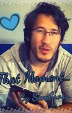 That Moment... (Markiplier x Reader) by SamCross