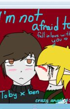 Im not afraid to fall in love with you (Toby x Ben) by Crazy_angel_45
