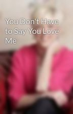 You Don't Have to Say You Love Me by TalliRoland
