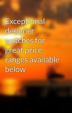 Exceptional designer watches for great price ranges available below by tunecase3