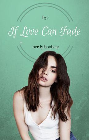If Love Can Fade  by Nerdy-boobear
