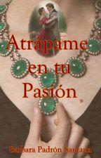 Atrápame en tu pasión. by BarbaraPadronSantana