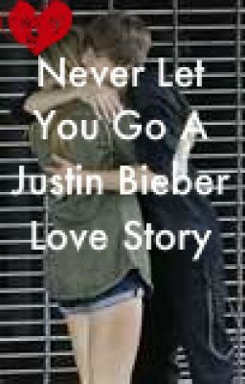 Never Let You Go - A Justin Bieber Love Story.
