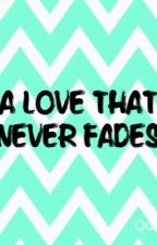 A Love That Never Fades by ashleyyyynicoleeee_